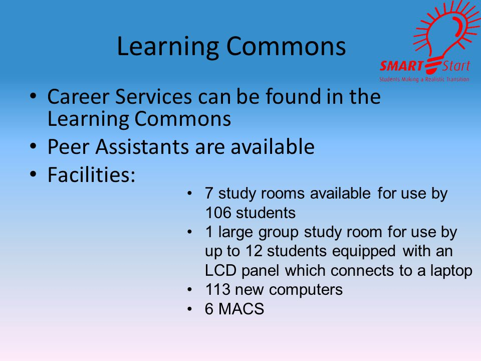 Learning Commons Career Services can be found in the Learning Commons Peer Assistants are available Facilities: 7 study rooms available for use by 106 students 1 large group study room for use by up to 12 students equipped with an LCD panel which connects to a laptop 113 new computers 6 MACS
