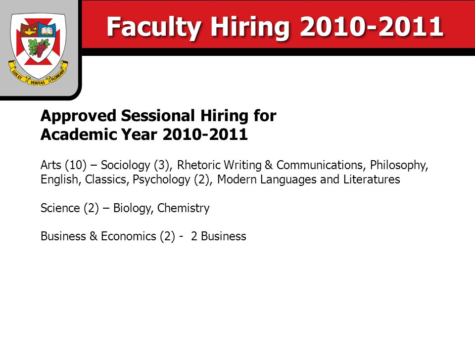 Faculty Hiring 2010-2011 Approved Sessional Hiring for Academic Year 2010-2011 Arts (10) – Sociology (3), Rhetoric Writing & Communications, Philosophy, English, Classics, Psychology (2), Modern Languages and Literatures Science (2) – Biology, Chemistry Business & Economics (2) - 2 Business