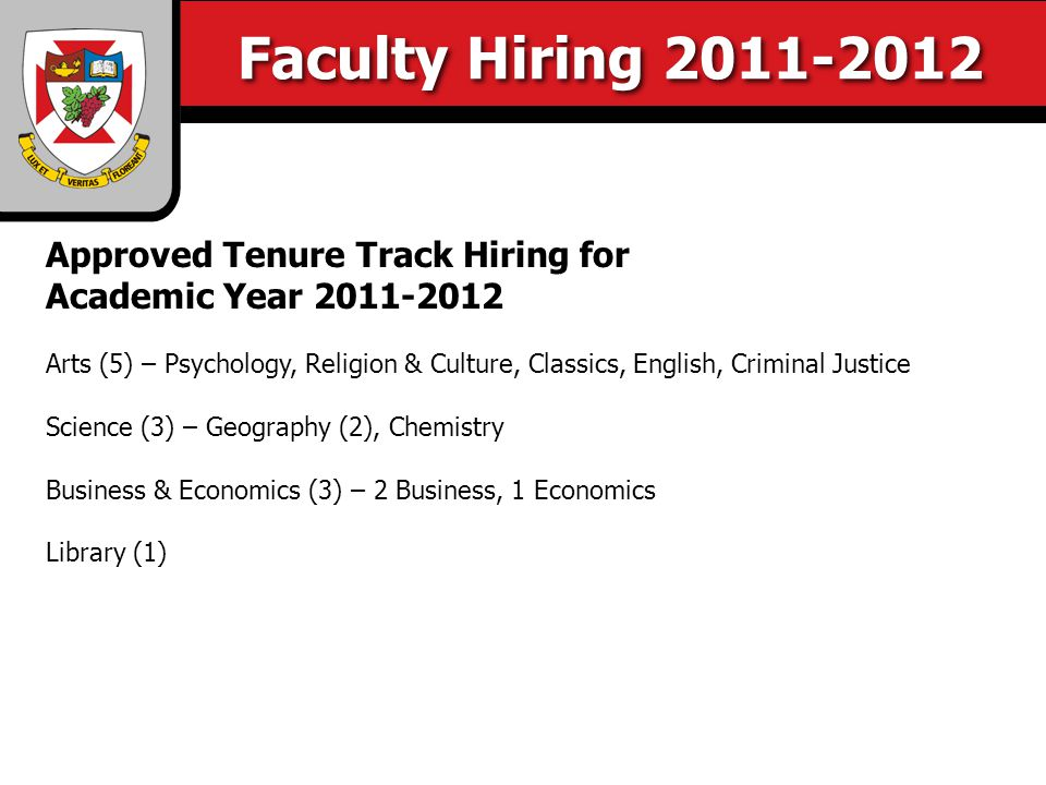 Faculty Hiring 2011-2012 Approved Tenure Track Hiring for Academic Year 2011-2012 Arts (5) – Psychology, Religion & Culture, Classics, English, Criminal Justice Science (3) – Geography (2), Chemistry Business & Economics (3) – 2 Business, 1 Economics Library (1)