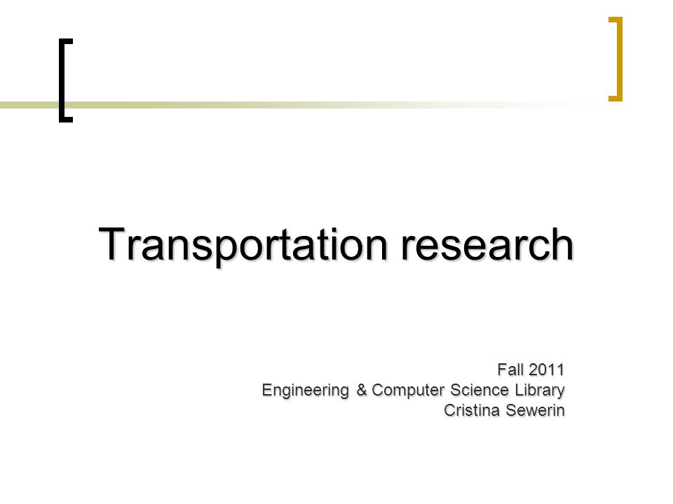 Transportation research Fall 2011 Engineering & Computer Science Library Cristina Sewerin