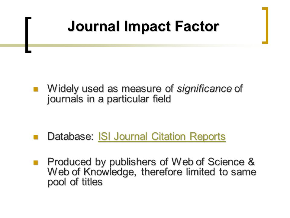 Journal Impact Factor Widely used as measure of significance of journals in a particular field Widely used as measure of significance of journals in a particular field Database: ISI Journal Citation Reports Database: ISI Journal Citation ReportsISI Journal Citation ReportsISI Journal Citation Reports Produced by publishers of Web of Science & Web of Knowledge, therefore limited to same pool of titles Produced by publishers of Web of Science & Web of Knowledge, therefore limited to same pool of titles