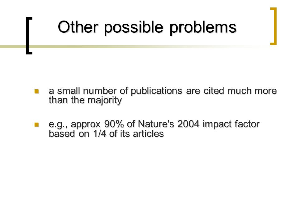 Other possible problems a small number of publications are cited much more than the majority a small number of publications are cited much more than the majority e.g., approx 90% of Nature s 2004 impact factor based on 1/4 of its articles e.g., approx 90% of Nature s 2004 impact factor based on 1/4 of its articles