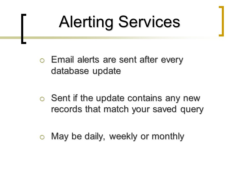 Alerting Services  Email alerts are sent after every database update  Sent if the update contains any new records that match your saved query  May be daily, weekly or monthly