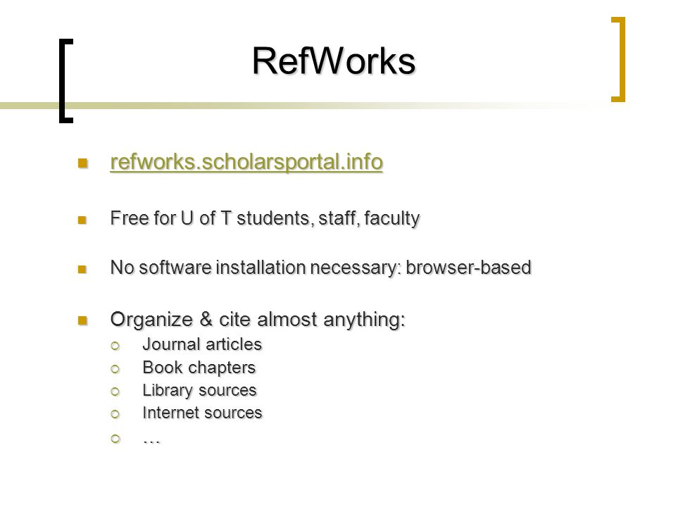 RefWorks refworks.scholarsportal.info refworks.scholarsportal.info refworks.scholarsportal.info Free for U of T students, staff, faculty Free for U of T students, staff, faculty No software installation necessary: browser-based No software installation necessary: browser-based Organize & cite almost anything: Organize & cite almost anything:  Journal articles  Book chapters  Library sources  Internet sources  …