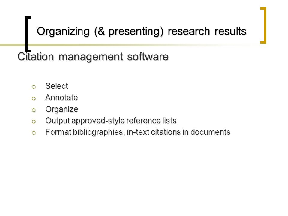 Organizing (& presenting) research results Citation management software  Select  Annotate  Organize  Output approved-style reference lists  Format bibliographies, in-text citations in documents