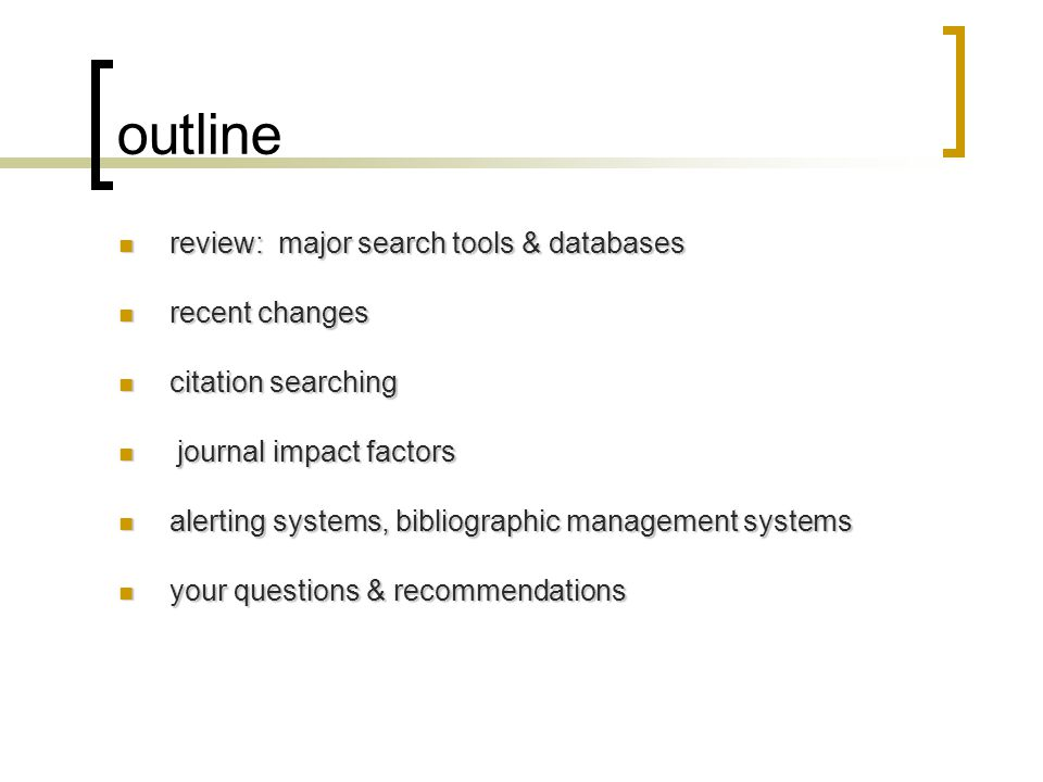 outline review: major search tools & databases review: major search tools & databases recent changes recent changes citation searching citation searching journal impact factors journal impact factors alerting systems, bibliographic management systems alerting systems, bibliographic management systems your questions & recommendations your questions & recommendations