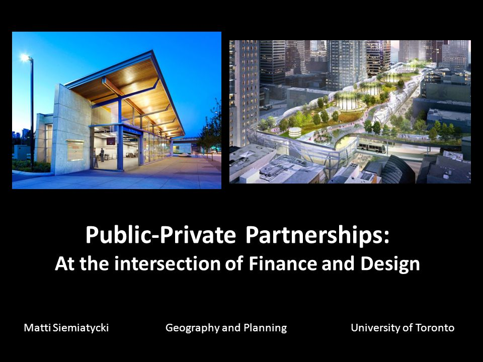 Public-Private Partnerships: At the intersection of Finance and Design Matti Siemiatycki Geography and PlanningUniversity of Toronto