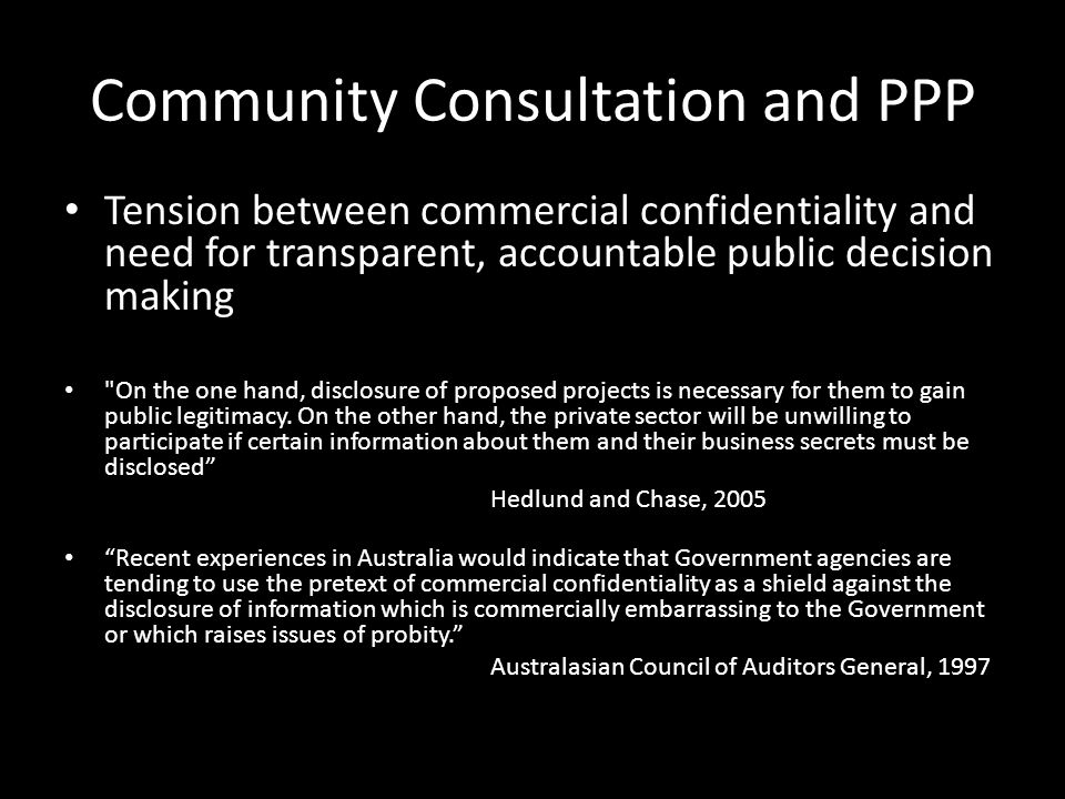 Community Consultation and PPP Tension between commercial confidentiality and need for transparent, accountable public decision making On the one hand, disclosure of proposed projects is necessary for them to gain public legitimacy.