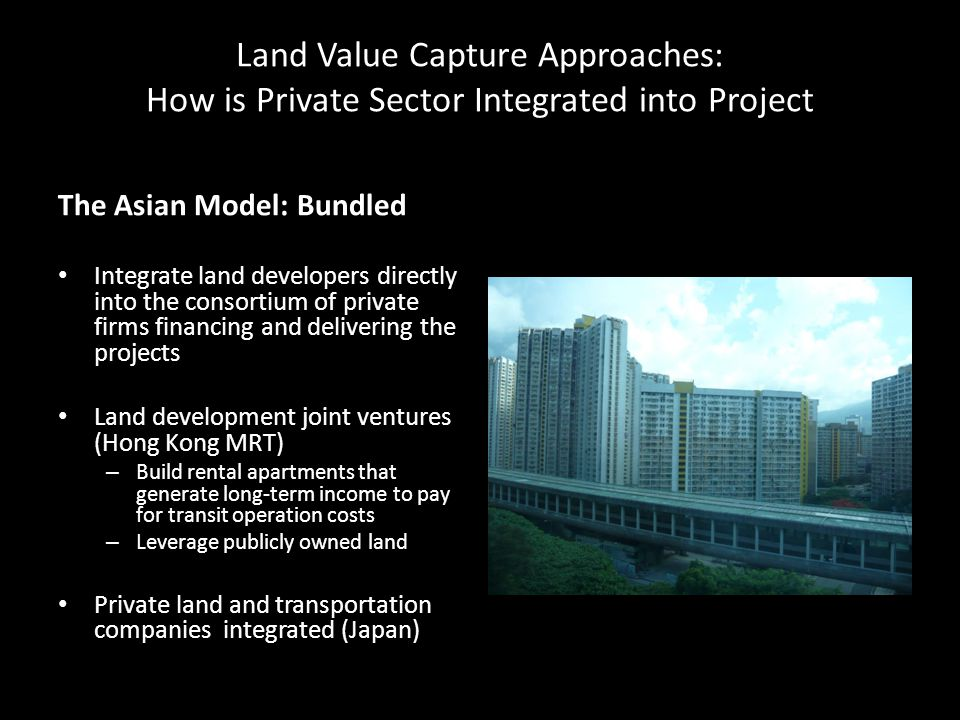 Land Value Capture Approaches: How is Private Sector Integrated into Project The Asian Model: Bundled Integrate land developers directly into the consortium of private firms financing and delivering the projects Land development joint ventures (Hong Kong MRT) – Build rental apartments that generate long-term income to pay for transit operation costs – Leverage publicly owned land Private land and transportation companies integrated (Japan)