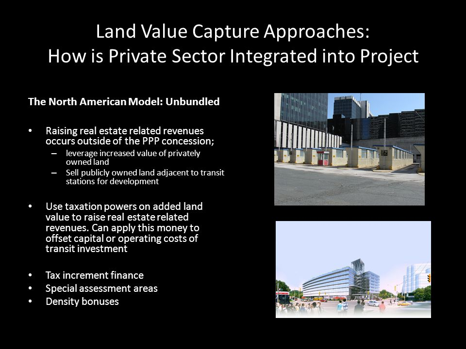 Land Value Capture Approaches: How is Private Sector Integrated into Project The North American Model: Unbundled Raising real estate related revenues occurs outside of the PPP concession; – leverage increased value of privately owned land – Sell publicly owned land adjacent to transit stations for development Use taxation powers on added land value to raise real estate related revenues.