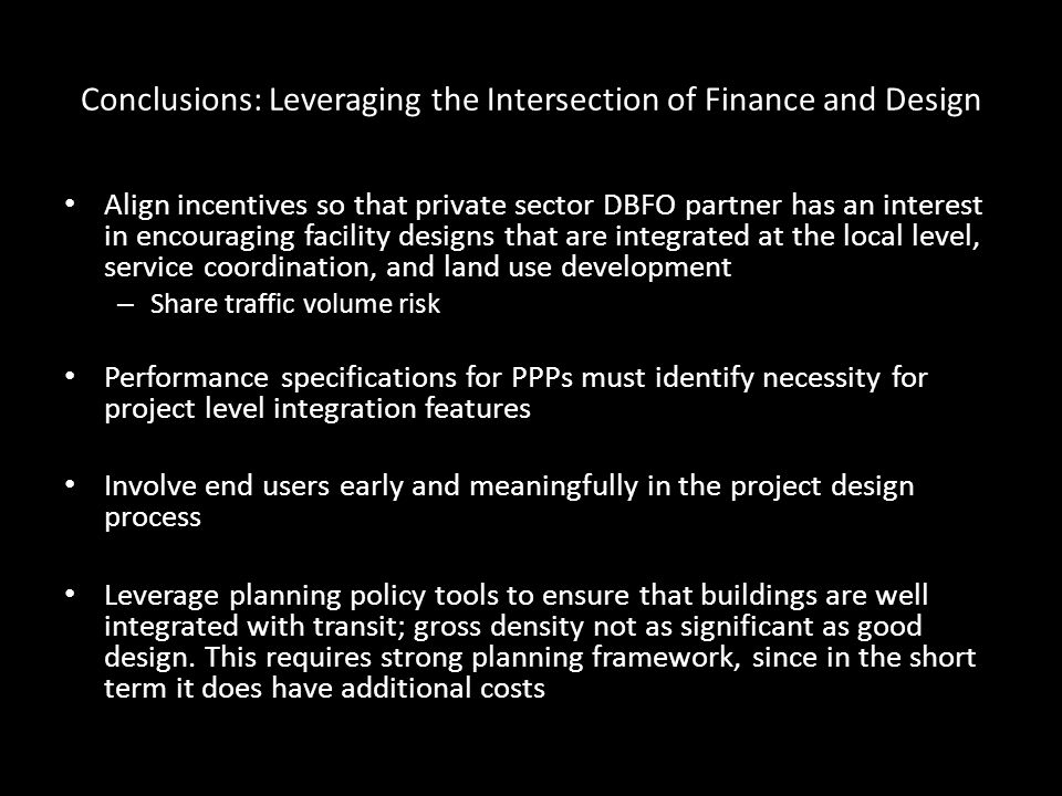 Conclusions: Leveraging the Intersection of Finance and Design Align incentives so that private sector DBFO partner has an interest in encouraging facility designs that are integrated at the local level, service coordination, and land use development – Share traffic volume risk Performance specifications for PPPs must identify necessity for project level integration features Involve end users early and meaningfully in the project design process Leverage planning policy tools to ensure that buildings are well integrated with transit; gross density not as significant as good design.
