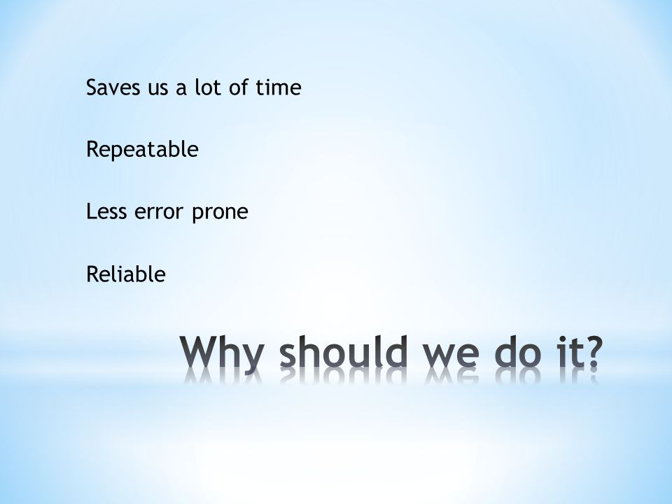 Saves us a lot of time Repeatable Less error prone Reliable
