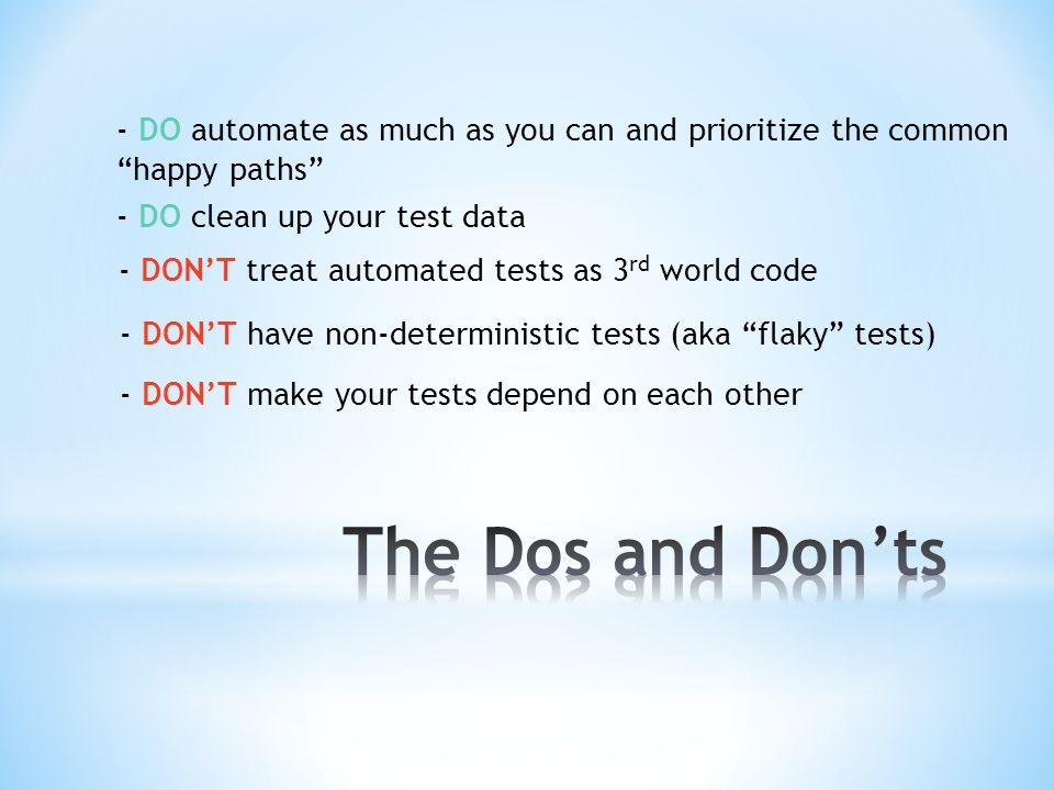 - DO automate as much as you can and prioritize the common happy paths - DON'T treat automated tests as 3 rd world code - DON'T have non-deterministic tests (aka flaky tests) - DON'T make your tests depend on each other - DO clean up your test data