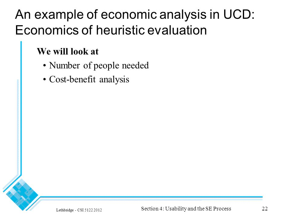 Lethbridge - CSI 5122 2012 Section 4: Usability and the SE Process22 An example of economic analysis in UCD: Economics of heuristic evaluation We will look at Number of people needed Cost-benefit analysis