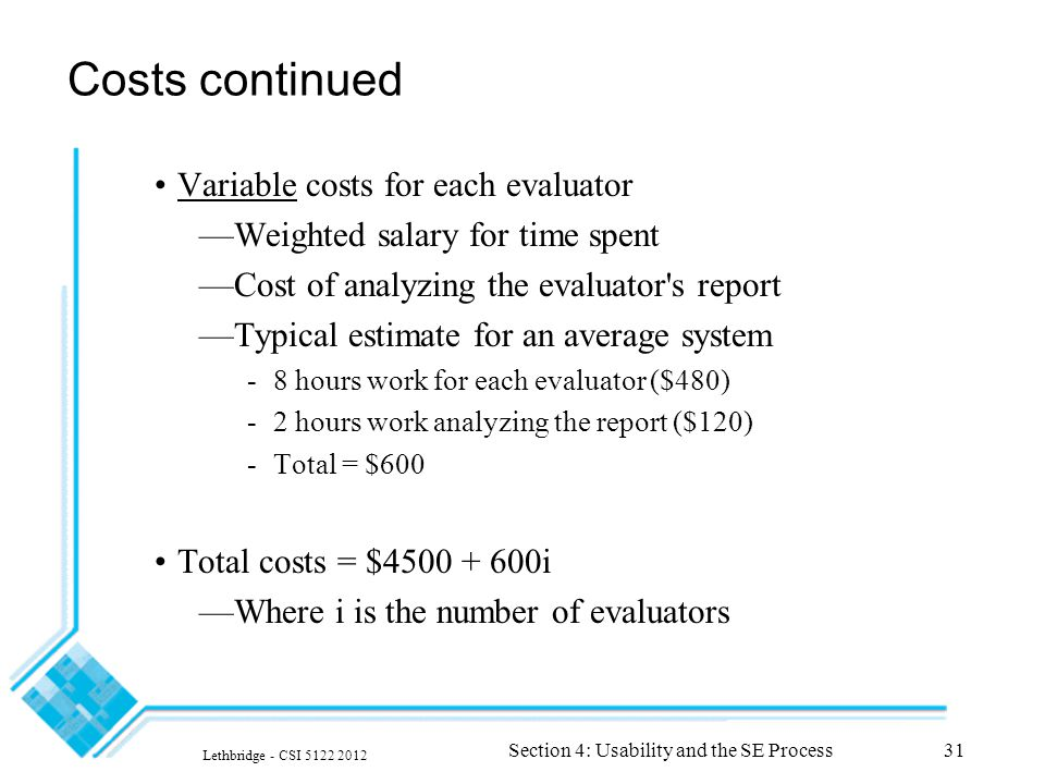 Lethbridge - CSI 5122 2012 Section 4: Usability and the SE Process31 Costs continued Variable costs for each evaluator —Weighted salary for time spent —Cost of analyzing the evaluator s report —Typical estimate for an average system -8 hours work for each evaluator ($480) -2 hours work analyzing the report ($120) -Total = $600 Total costs = $4500 + 600i —Where i is the number of evaluators