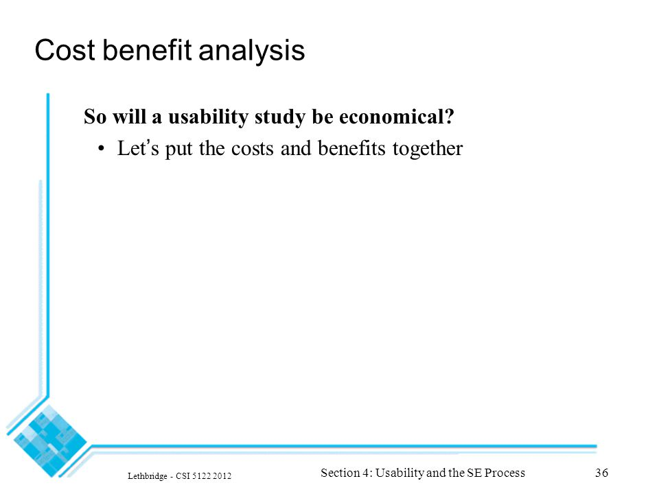 Lethbridge - CSI 5122 2012 Section 4: Usability and the SE Process36 Cost benefit analysis So will a usability study be economical.