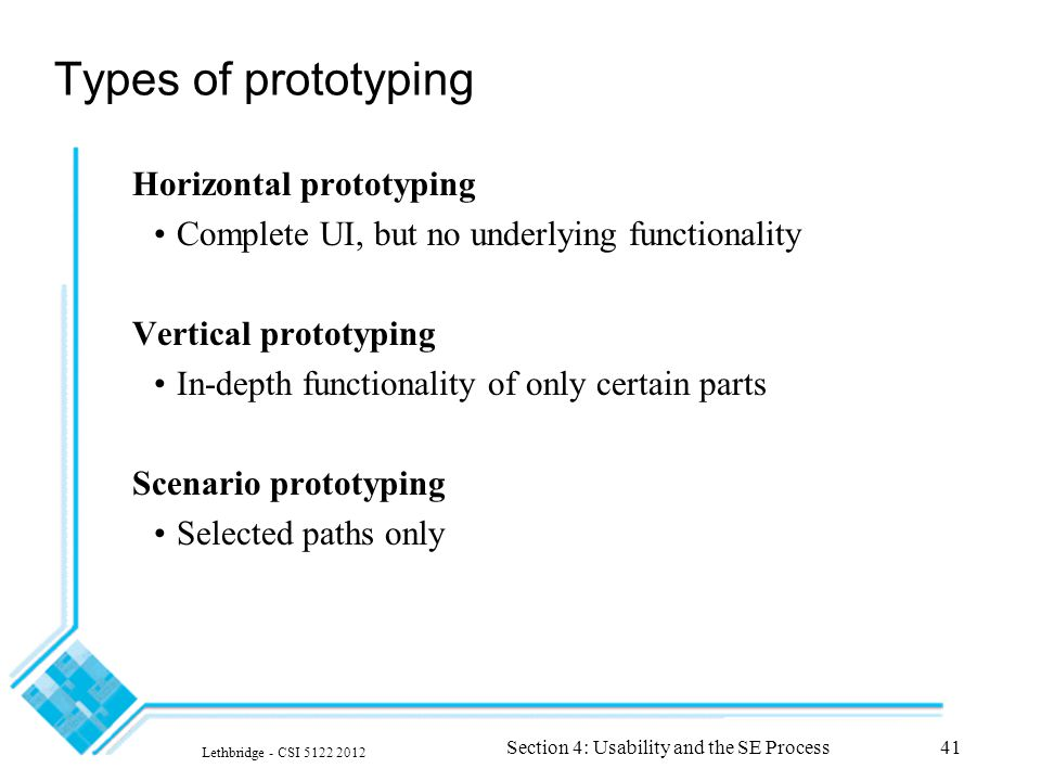 Lethbridge - CSI 5122 2012 Section 4: Usability and the SE Process41 Types of prototyping Horizontal prototyping Complete UI, but no underlying functionality Vertical prototyping In-depth functionality of only certain parts Scenario prototyping Selected paths only