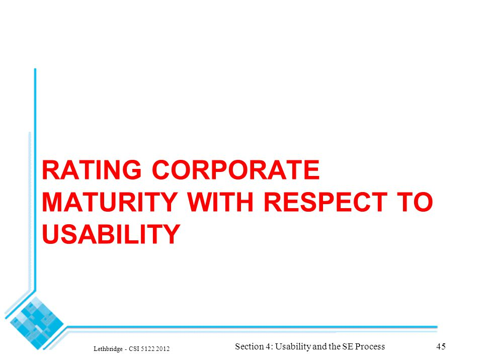 RATING CORPORATE MATURITY WITH RESPECT TO USABILITY Lethbridge - CSI 5122 2012 Section 4: Usability and the SE Process45