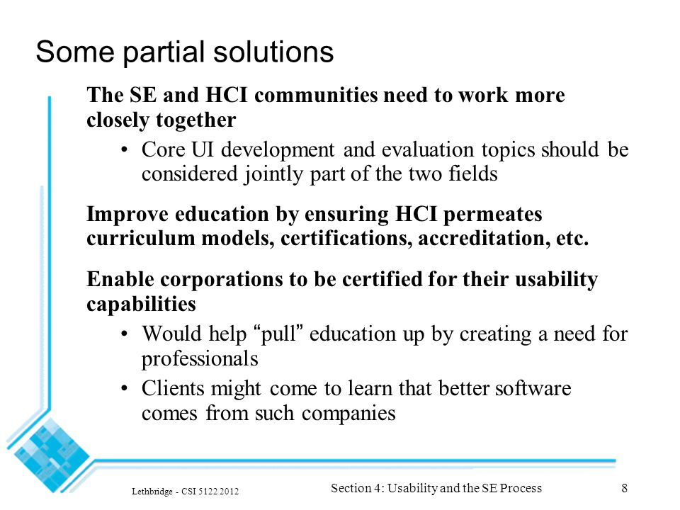 Lethbridge - CSI 5122 2012 Section 4: Usability and the SE Process8 Some partial solutions The SE and HCI communities need to work more closely together Core UI development and evaluation topics should be considered jointly part of the two fields Improve education by ensuring HCI permeates curriculum models, certifications, accreditation, etc.