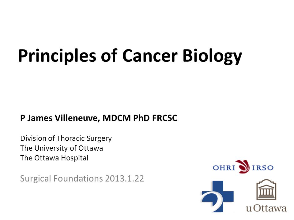 Principles of Cancer Biology P James Villeneuve, MDCM PhD FRCSC Division of Thoracic Surgery The University of Ottawa The Ottawa Hospital Surgical Foundations 2013.1.22