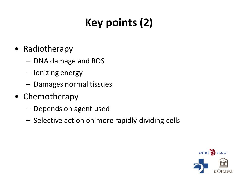Key points (2) Radiotherapy –DNA damage and ROS –Ionizing energy –Damages normal tissues Chemotherapy –Depends on agent used –Selective action on more rapidly dividing cells