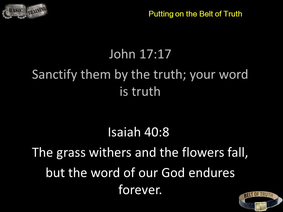 John 17:17 Sanctify them by the truth; your word is truth Isaiah 40:8 The grass withers and the flowers fall, but the word of our God endures forever.
