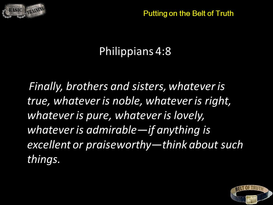 Putting on the Belt of Truth Philippians 4:8 Finally, brothers and sisters, whatever is true, whatever is noble, whatever is right, whatever is pure, whatever is lovely, whatever is admirable—if anything is excellent or praiseworthy—think about such things.