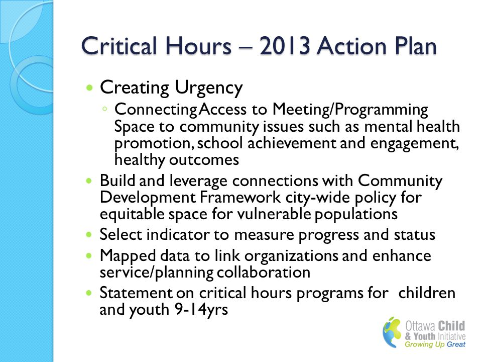 Critical Hours – 2013 Action Plan Creating Urgency ◦ Connecting Access to Meeting/Programming Space to community issues such as mental health promotion, school achievement and engagement, healthy outcomes Build and leverage connections with Community Development Framework city-wide policy for equitable space for vulnerable populations Select indicator to measure progress and status Mapped data to link organizations and enhance service/planning collaboration Statement on critical hours programs for children and youth 9-14yrs