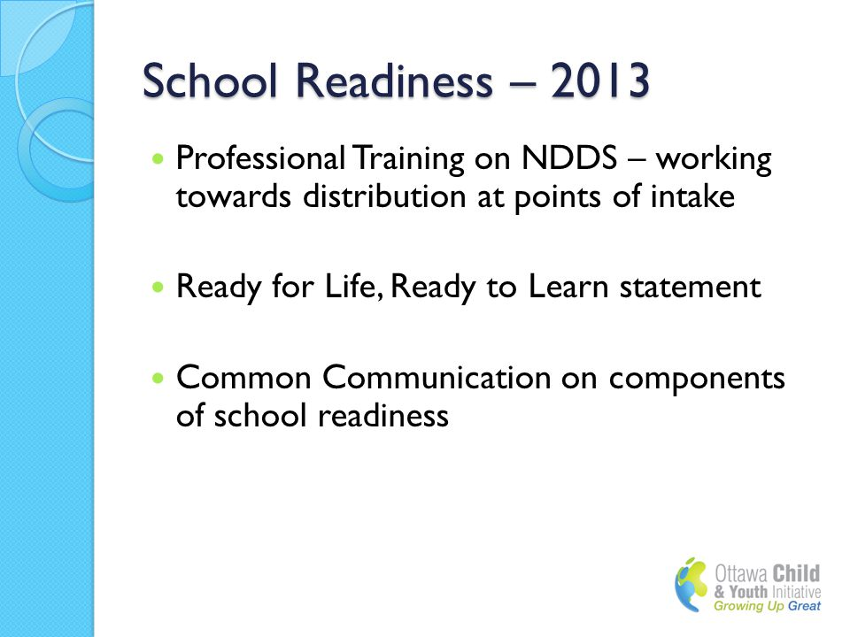 School Readiness – 2013 Professional Training on NDDS – working towards distribution at points of intake Ready for Life, Ready to Learn statement Common Communication on components of school readiness