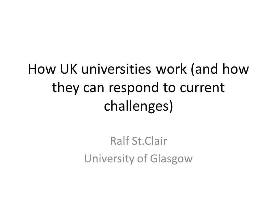 How UK universities work (and how they can respond to current challenges) Ralf St.Clair University of Glasgow