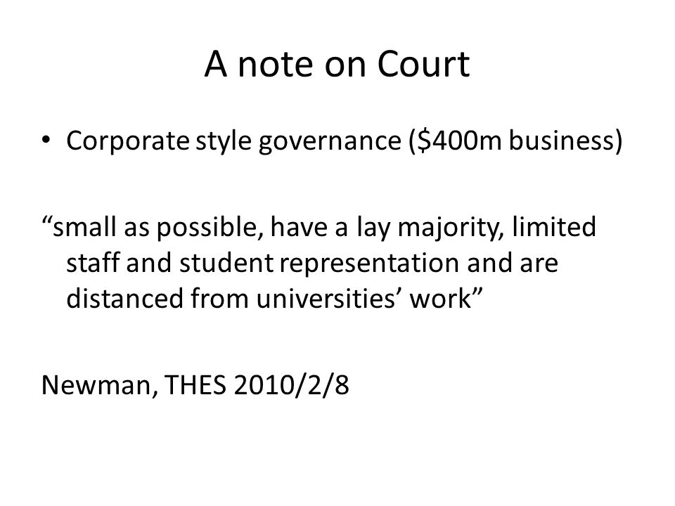 A note on Court Corporate style governance ($400m business) small as possible, have a lay majority, limited staff and student representation and are distanced from universities' work Newman, THES 2010/2/8