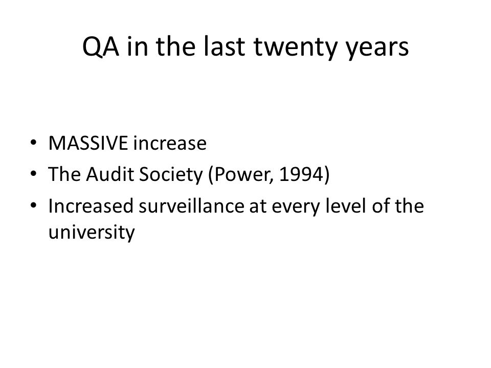 QA in the last twenty years MASSIVE increase The Audit Society (Power, 1994) Increased surveillance at every level of the university
