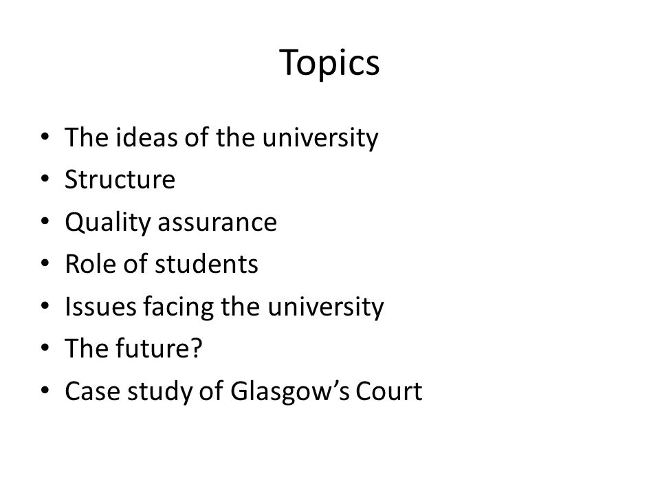 Topics The ideas of the university Structure Quality assurance Role of students Issues facing the university The future.