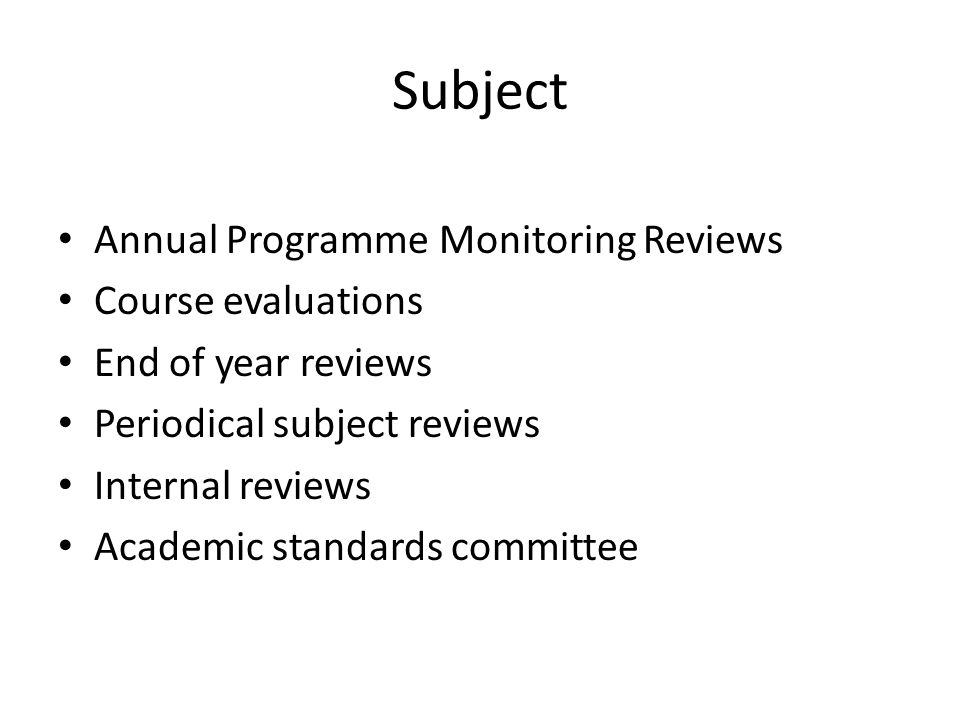 Subject Annual Programme Monitoring Reviews Course evaluations End of year reviews Periodical subject reviews Internal reviews Academic standards committee