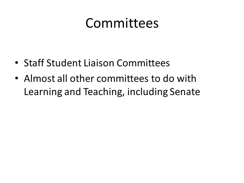 Committees Staff Student Liaison Committees Almost all other committees to do with Learning and Teaching, including Senate