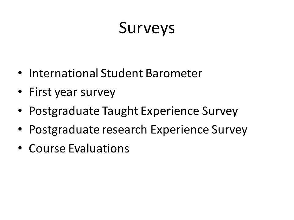 Surveys International Student Barometer First year survey Postgraduate Taught Experience Survey Postgraduate research Experience Survey Course Evaluations