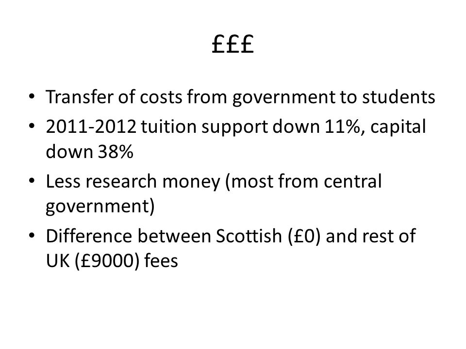 £££ Transfer of costs from government to students 2011-2012 tuition support down 11%, capital down 38% Less research money (most from central government) Difference between Scottish (£0) and rest of UK (£9000) fees