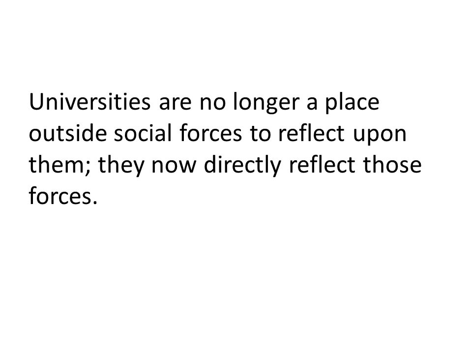 Universities are no longer a place outside social forces to reflect upon them; they now directly reflect those forces.