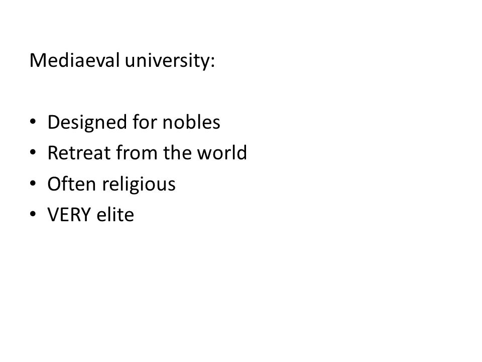 Mediaeval university: Designed for nobles Retreat from the world Often religious VERY elite