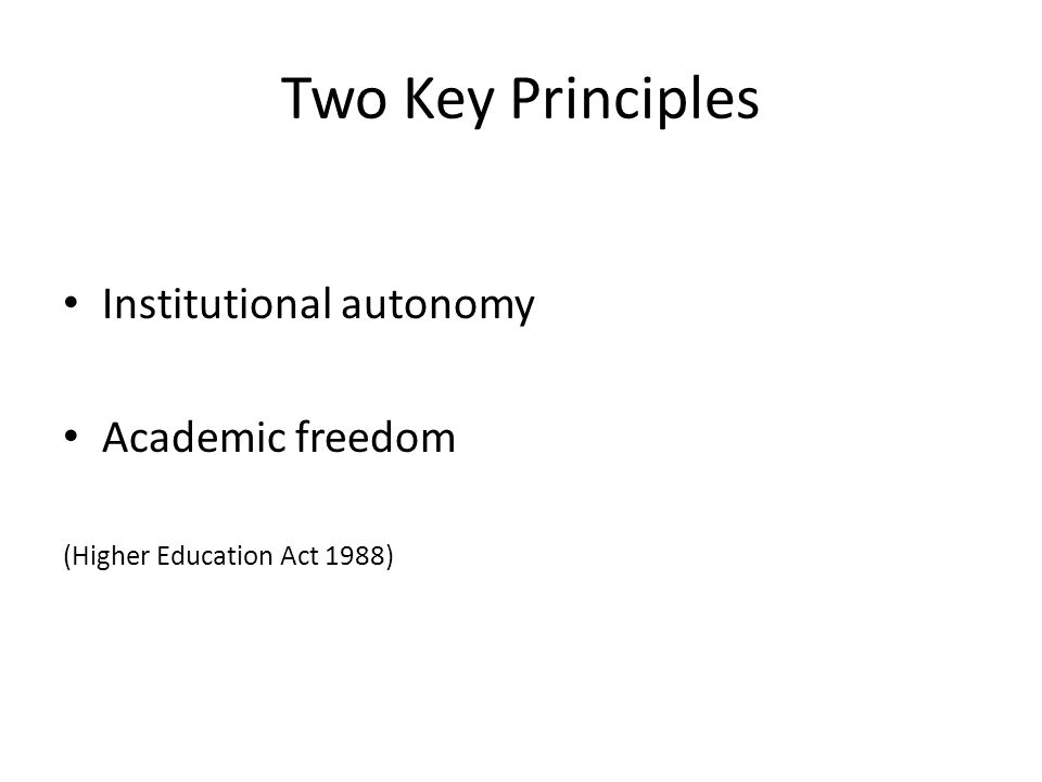 Two Key Principles Institutional autonomy Academic freedom (Higher Education Act 1988)