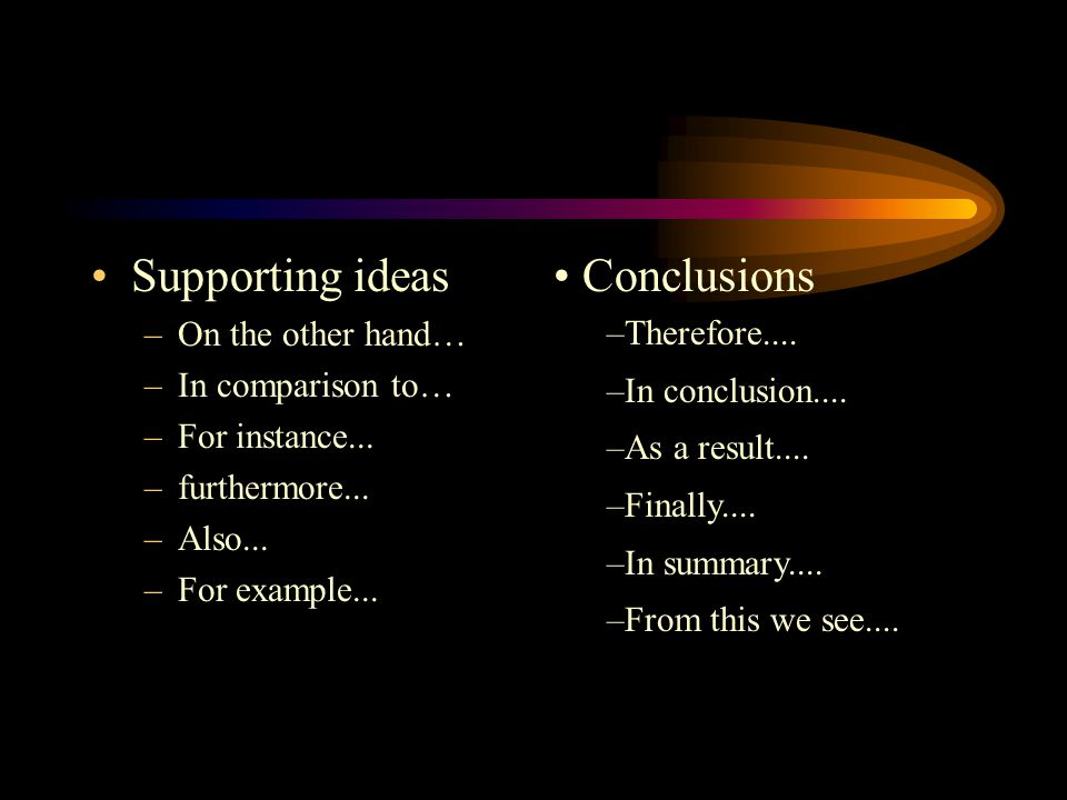 Supporting ideas –On the other hand… –In comparison to… –For instance...