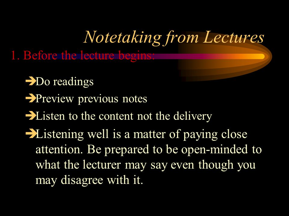 Notetaking from Lectures  Do readings  Preview previous notes  Listen to the content not the delivery  Listening well is a matter of paying close attention.