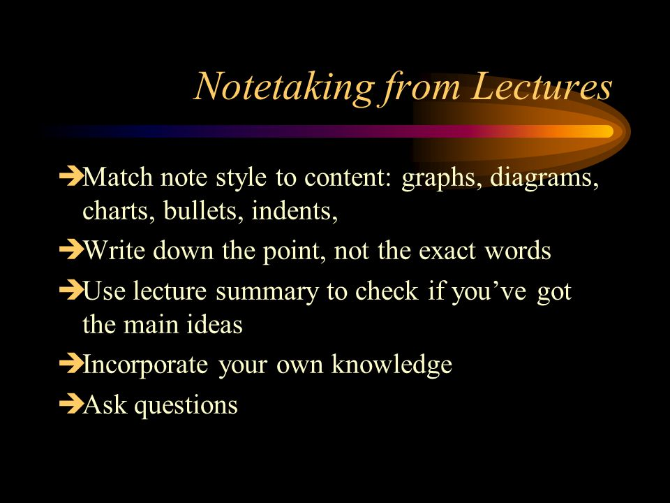 Notetaking from Lectures  Match note style to content: graphs, diagrams, charts, bullets, indents,  Write down the point, not the exact words  Use lecture summary to check if you've got the main ideas  Incorporate your own knowledge  Ask questions