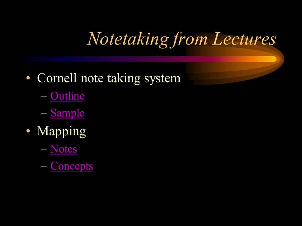 Notetaking from Lectures Cornell note taking system –OutlineOutline –SampleSample Mapping –NotesNotes –ConceptsConcepts