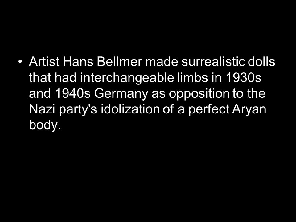 Artist Hans Bellmer made surrealistic dolls that had interchangeable limbs in 1930s and 1940s Germany as opposition to the Nazi party s idolization of a perfect Aryan body.