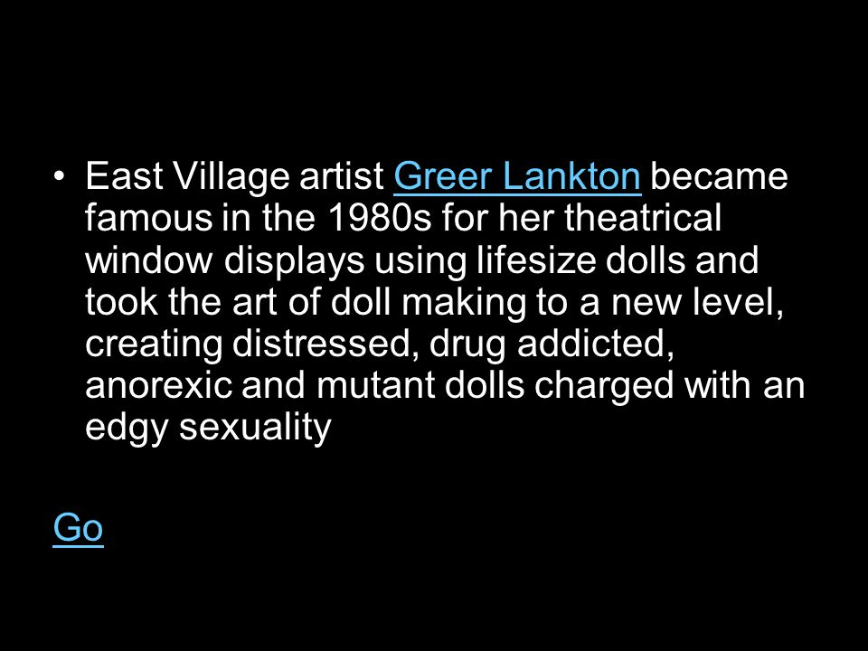 East Village artist Greer Lankton became famous in the 1980s for her theatrical window displays using lifesize dolls and took the art of doll making to a new level, creating distressed, drug addicted, anorexic and mutant dolls charged with an edgy sexualityGreer Lankton Go