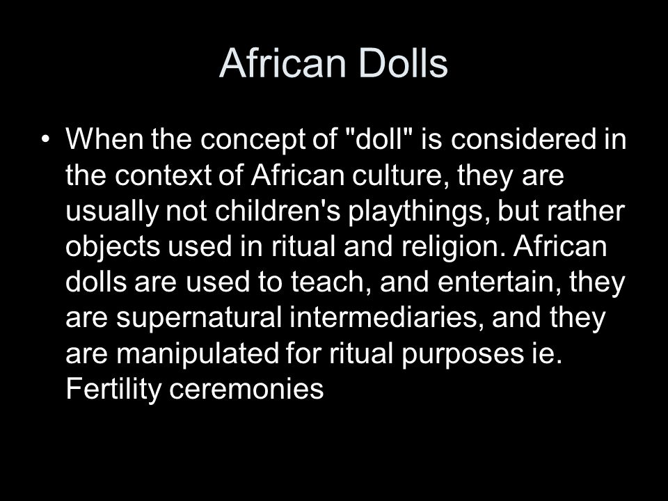 African Dolls When the concept of doll is considered in the context of African culture, they are usually not children s playthings, but rather objects used in ritual and religion.