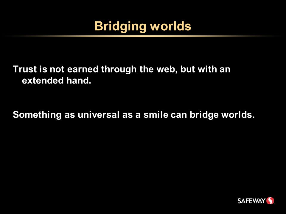 Bridging worlds Trust is not earned through the web, but with an extended hand.