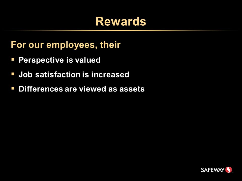 Rewards For our employees, their  Perspective is valued  Job satisfaction is increased  Differences are viewed as assets