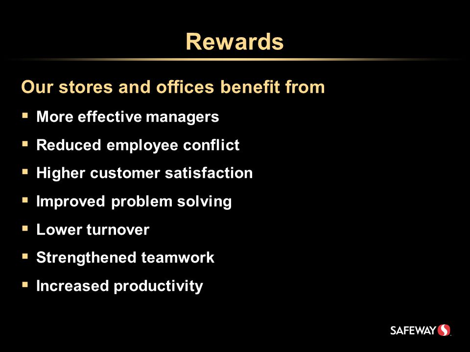 Rewards Our stores and offices benefit from  More effective managers  Reduced employee conflict  Higher customer satisfaction  Improved problem solving  Lower turnover  Strengthened teamwork  Increased productivity